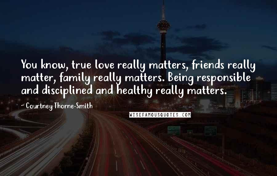 Courtney Thorne-Smith quotes: You know, true love really matters, friends really matter, family really matters. Being responsible and disciplined and healthy really matters.
