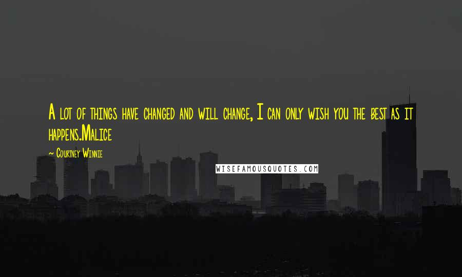 Courtney Winnie quotes: A lot of things have changed and will change, I can only wish you the best as it happens.Malice