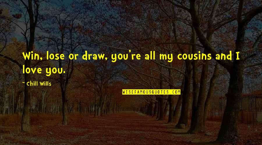 Cousins Love Quotes By Chill Wills: Win, lose or draw, you're all my cousins