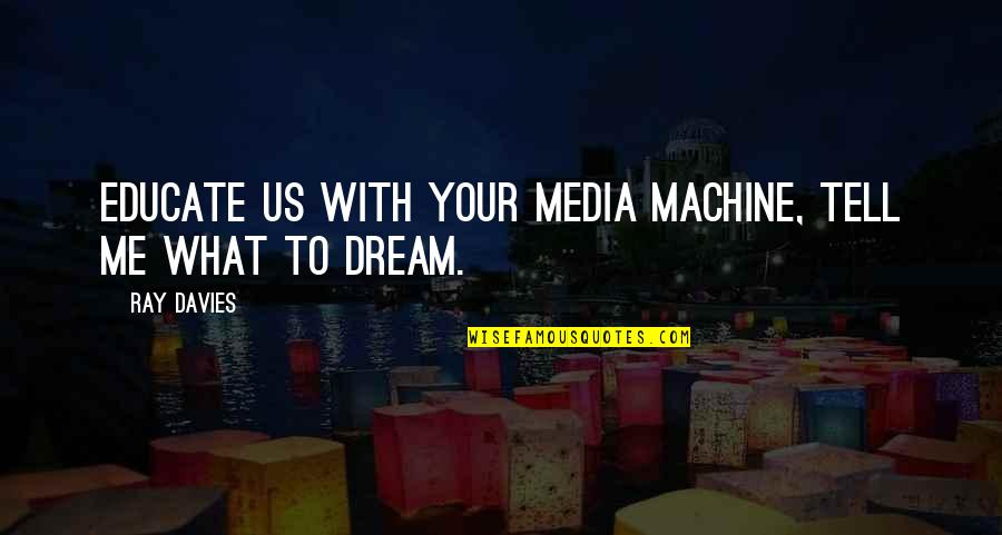 Cousins Love Quotes By Ray Davies: Educate us with your media machine, tell me
