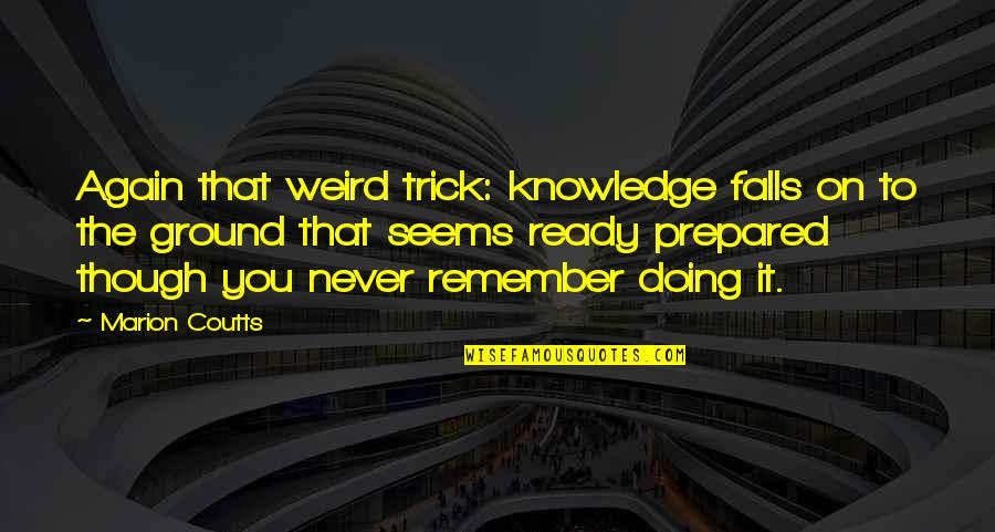 Coutts Quotes By Marion Coutts: Again that weird trick: knowledge falls on to