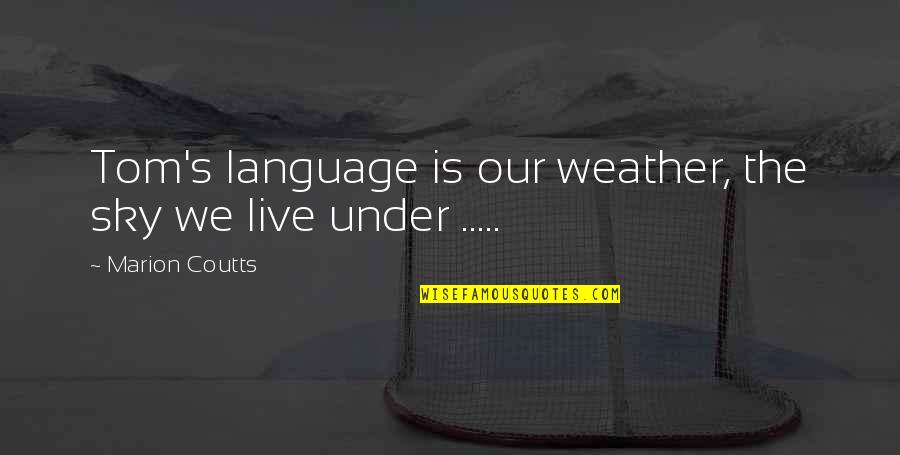 Coutts Quotes By Marion Coutts: Tom's language is our weather, the sky we