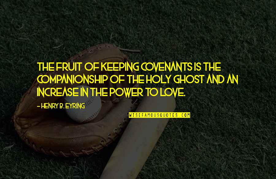 Covenant Love Quotes By Henry B. Eyring: The fruit of keeping covenants is the companionship