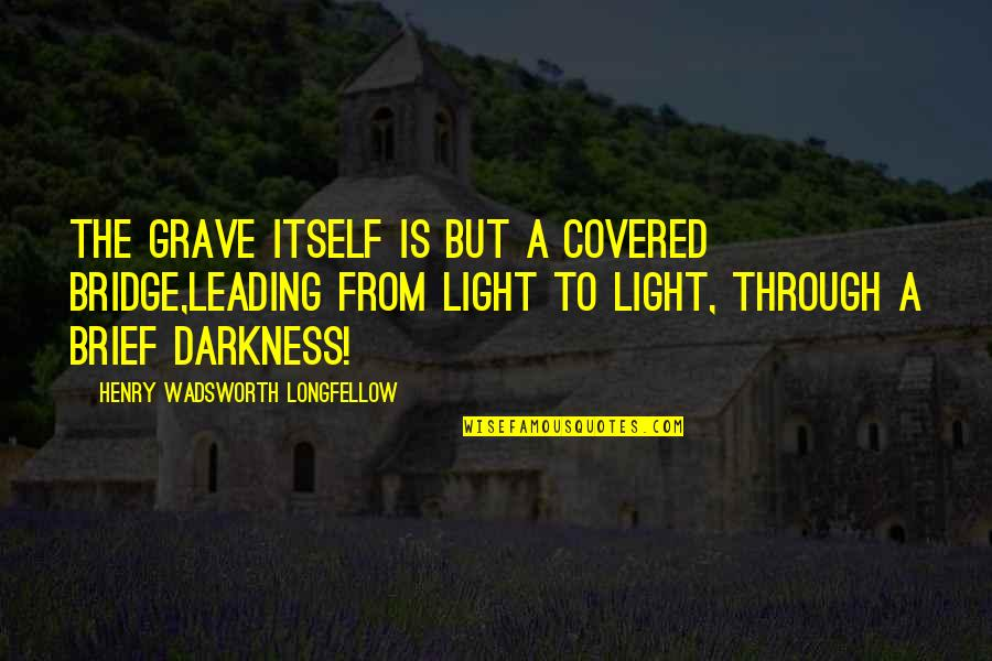 Covered Bridge Quotes By Henry Wadsworth Longfellow: The grave itself is but a covered bridge,Leading