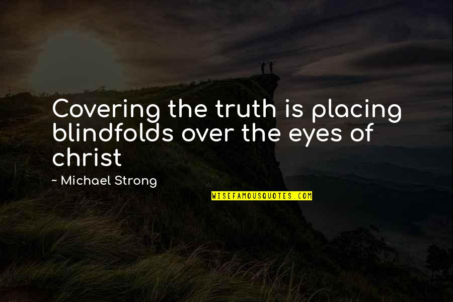 Covering My Eyes Quotes By Michael Strong: Covering the truth is placing blindfolds over the