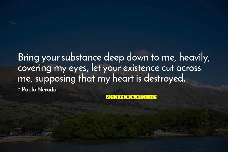 Covering My Eyes Quotes By Pablo Neruda: Bring your substance deep down to me, heavily,