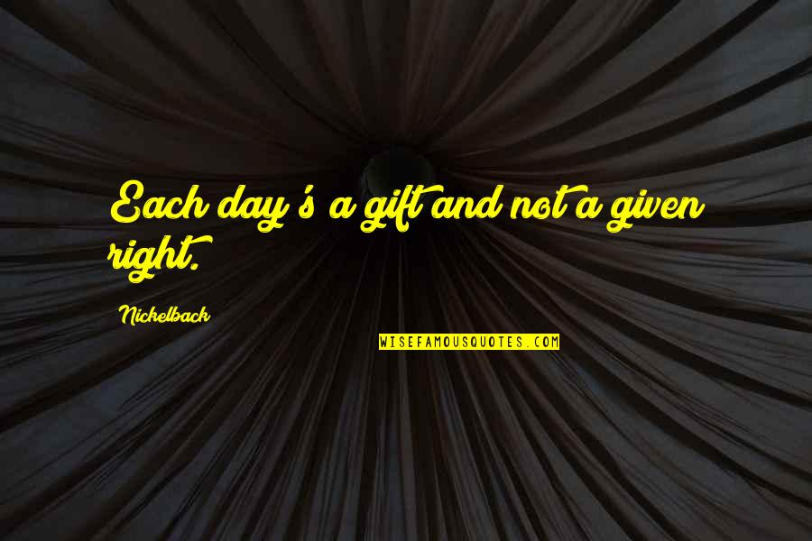Covering Up Sadness With A Smile Quotes By Nickelback: Each day's a gift and not a given