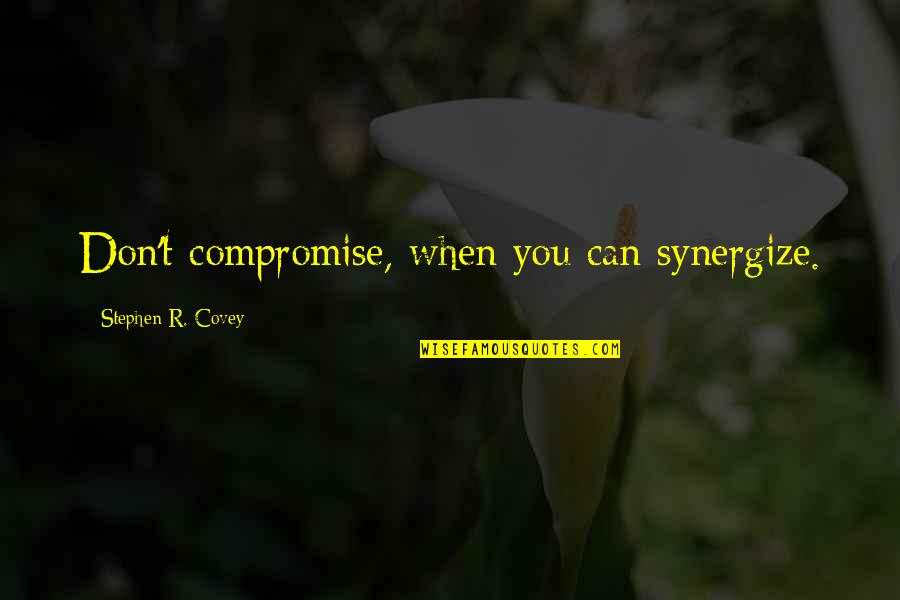 Covey Synergize Quotes By Stephen R. Covey: Don't compromise, when you can synergize.