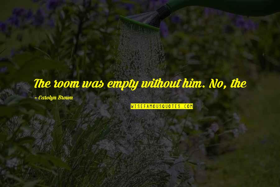 Cowardliness Quotes By Carolyn Brown: The room was empty without him. No, the