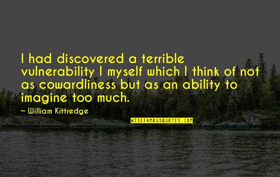 Cowardliness Quotes By William Kittredge: I had discovered a terrible vulnerability I myself