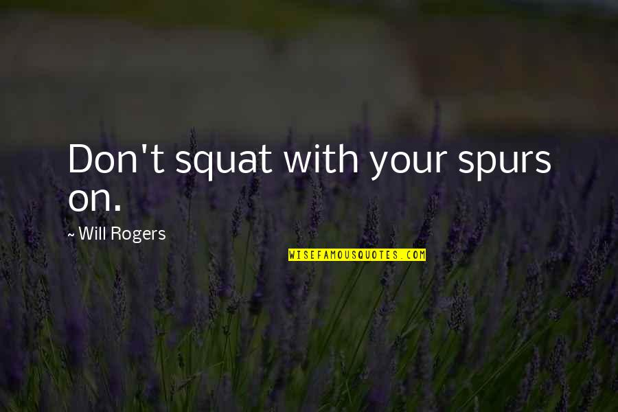 Cowboy Spurs Quotes By Will Rogers: Don't squat with your spurs on.