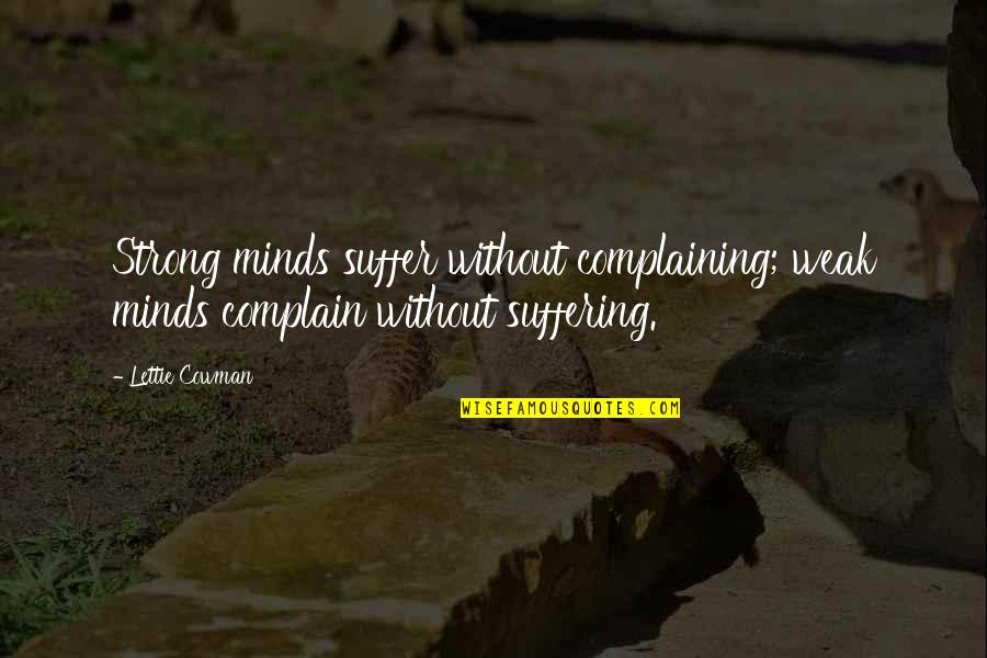 Cowman Quotes By Lettie Cowman: Strong minds suffer without complaining; weak minds complain