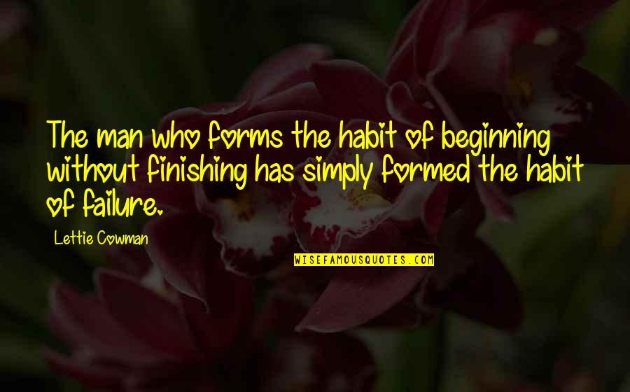 Cowman Quotes By Lettie Cowman: The man who forms the habit of beginning