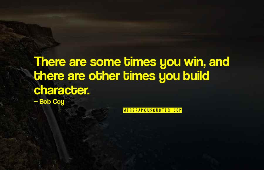 Coy Quotes By Bob Coy: There are some times you win, and there