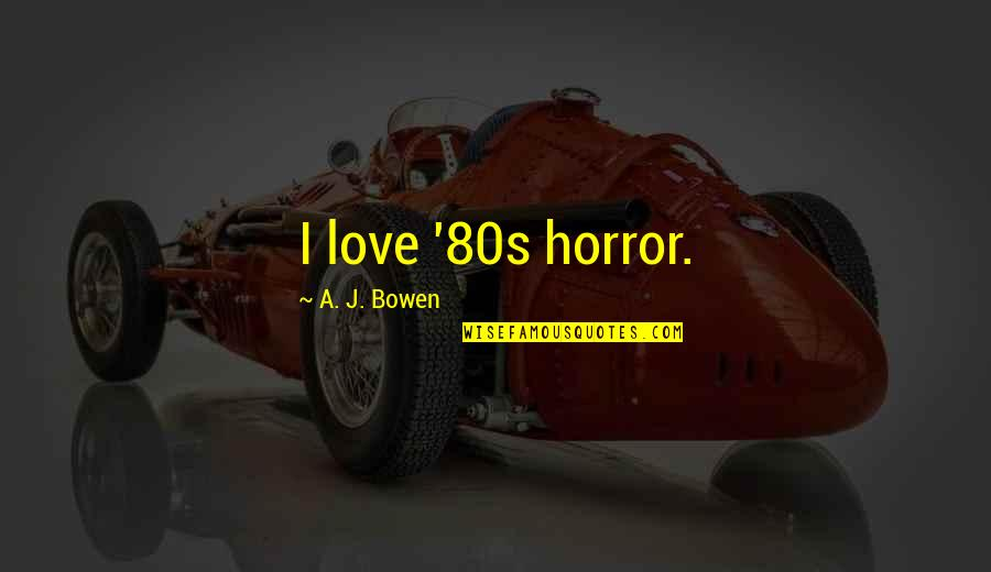 Cpo's Quotes By A. J. Bowen: I love '80s horror.