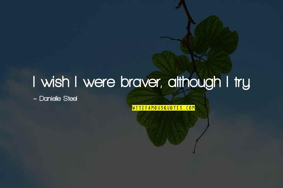 Cpo's Quotes By Danielle Steel: I wish I were braver, although I try.