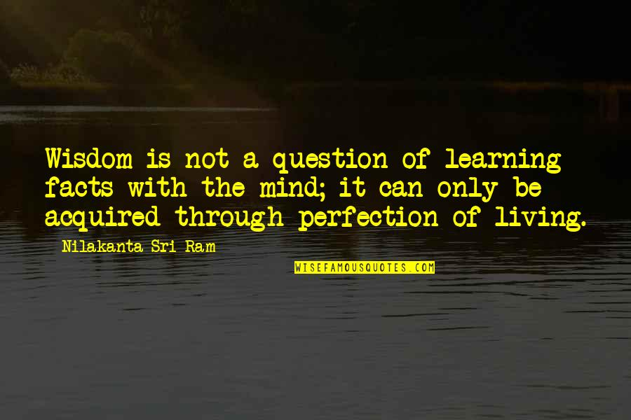 Cpo's Quotes By Nilakanta Sri Ram: Wisdom is not a question of learning facts