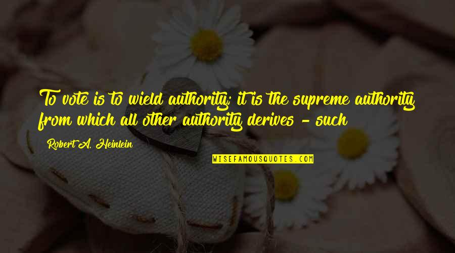 Cpo's Quotes By Robert A. Heinlein: To vote is to wield authority; it is