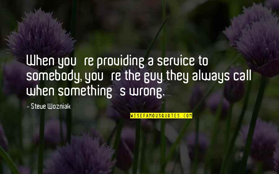 Cradleyou Quotes By Steve Wozniak: When you're providing a service to somebody, you're