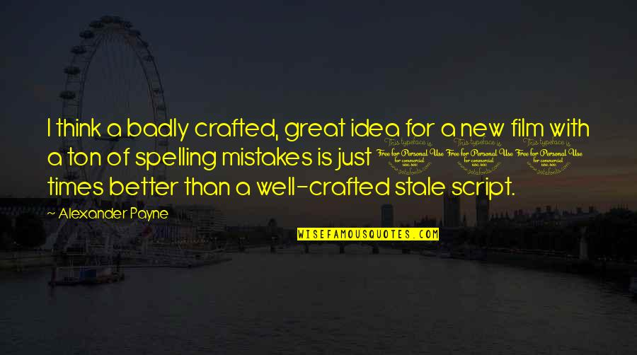 Crafted Quotes By Alexander Payne: I think a badly crafted, great idea for