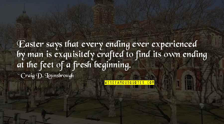 Crafted Quotes By Craig D. Lounsbrough: Easter says that every ending ever experienced by