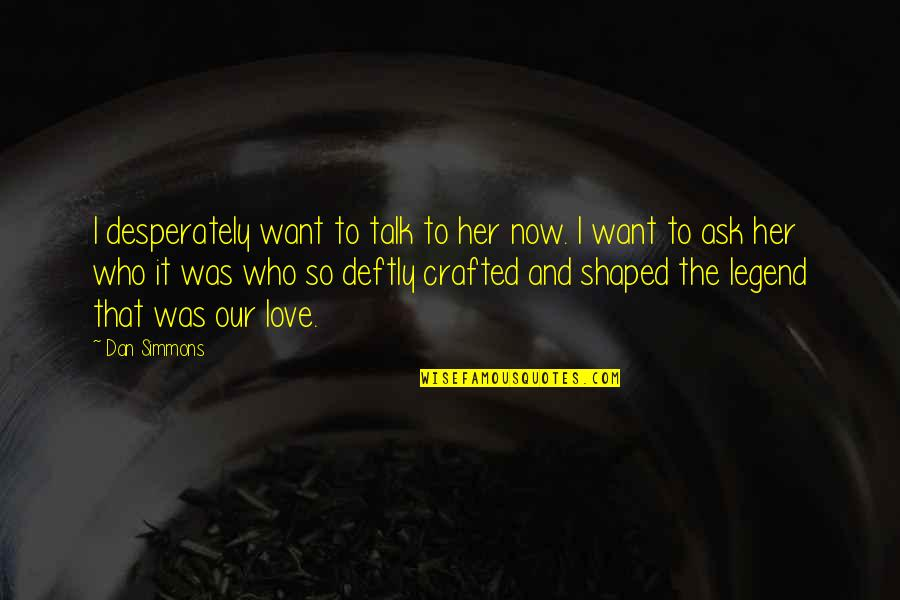 Crafted Quotes By Dan Simmons: I desperately want to talk to her now.