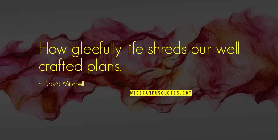 Crafted Quotes By David Mitchell: How gleefully life shreds our well crafted plans.