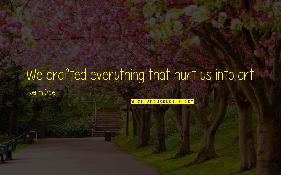 Crafted Quotes By Jenim Dibie: We crafted everything that hurt us into art.