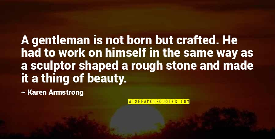 Crafted Quotes By Karen Armstrong: A gentleman is not born but crafted. He