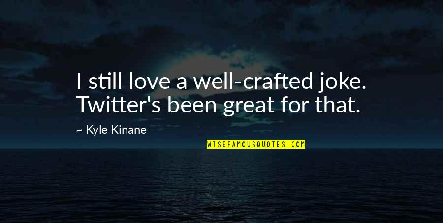 Crafted Quotes By Kyle Kinane: I still love a well-crafted joke. Twitter's been