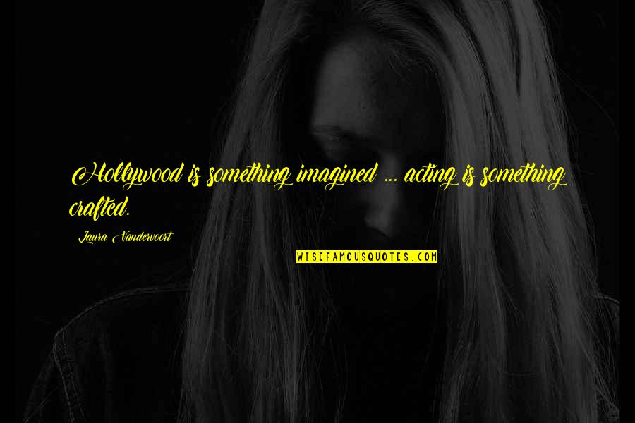 Crafted Quotes By Laura Vandervoort: Hollywood is something imagined ... acting is something