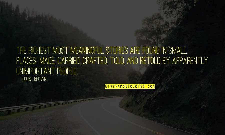 Crafted Quotes By Louise Brown: The richest most meaningful stories are found in
