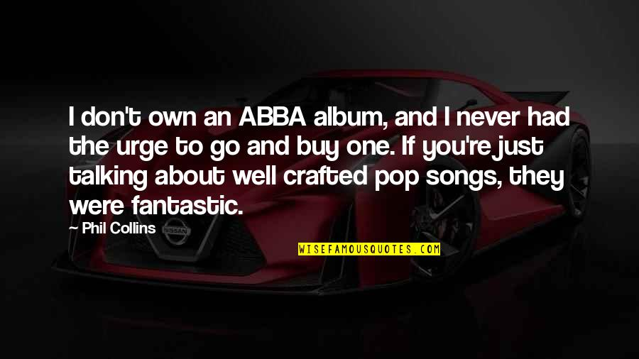 Crafted Quotes By Phil Collins: I don't own an ABBA album, and I
