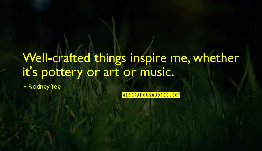 Crafted Quotes By Rodney Yee: Well-crafted things inspire me, whether it's pottery or