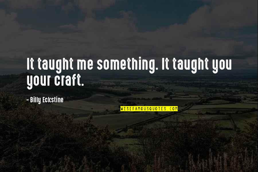 Craft'll Quotes By Billy Eckstine: It taught me something. It taught you your