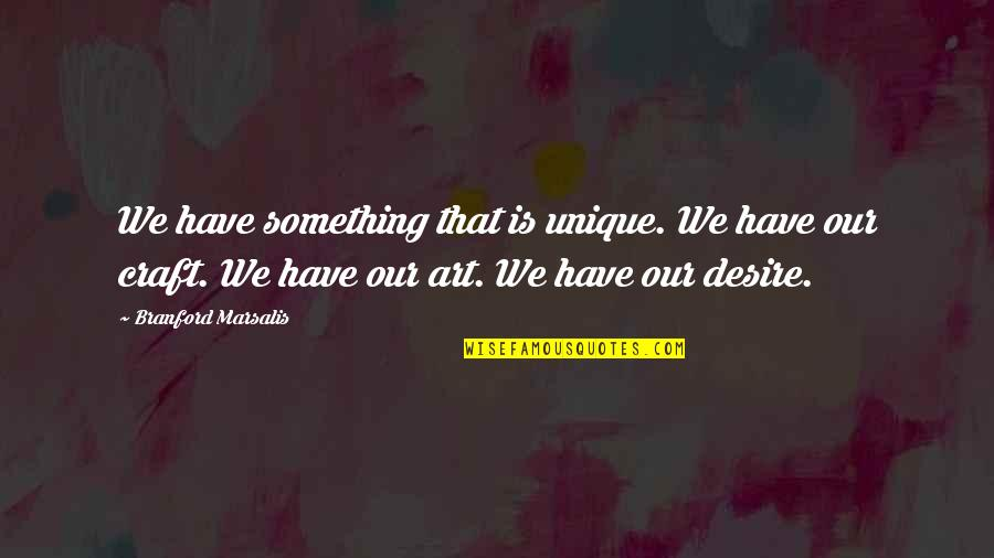 Craft'll Quotes By Branford Marsalis: We have something that is unique. We have