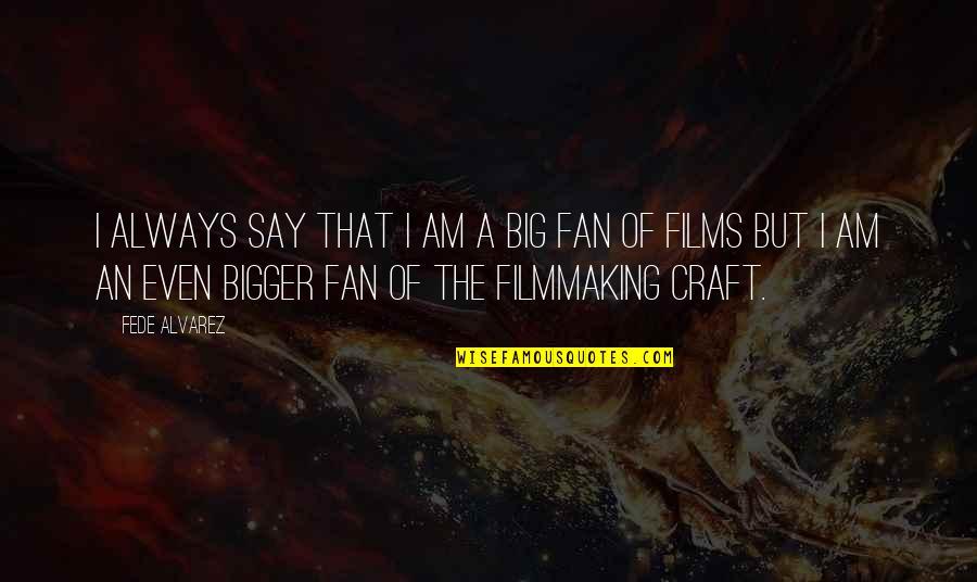 Craft'll Quotes By Fede Alvarez: I always say that I am a big