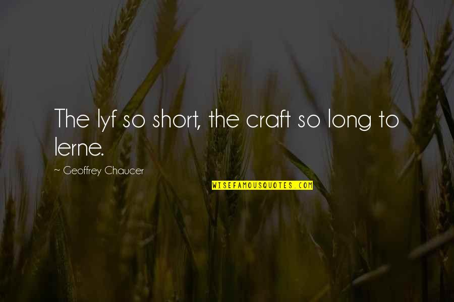 Craft'll Quotes By Geoffrey Chaucer: The lyf so short, the craft so long