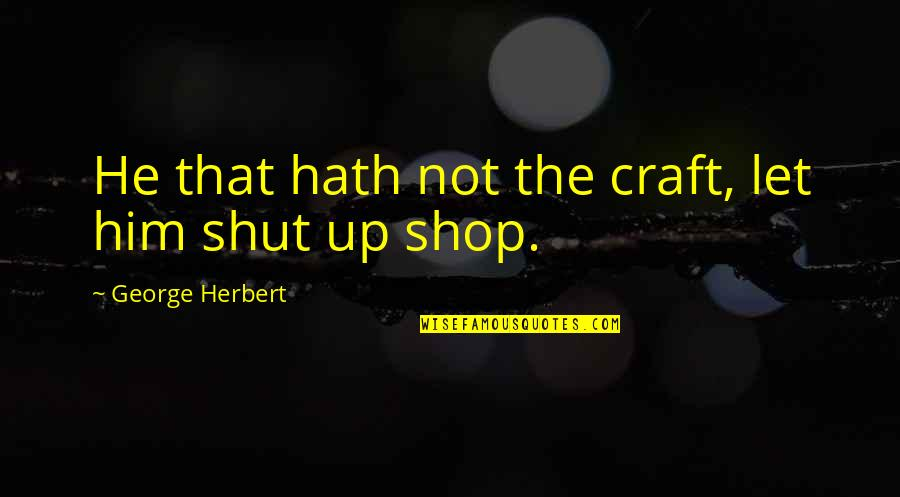 Craft'll Quotes By George Herbert: He that hath not the craft, let him