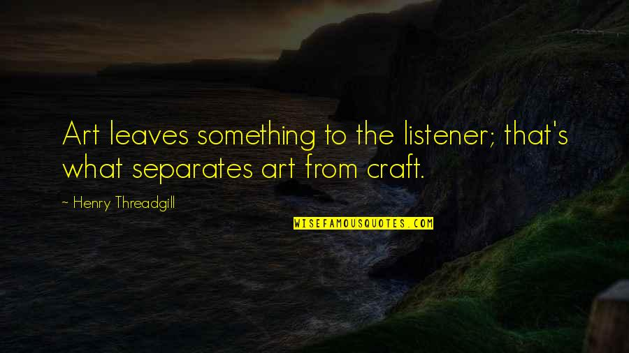Craft'll Quotes By Henry Threadgill: Art leaves something to the listener; that's what