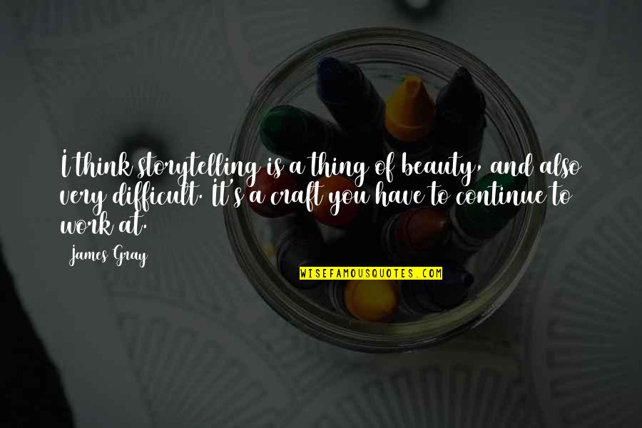 Craft'll Quotes By James Gray: I think storytelling is a thing of beauty,