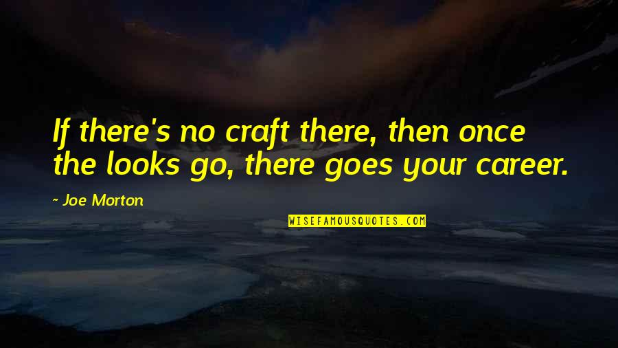 Craft'll Quotes By Joe Morton: If there's no craft there, then once the