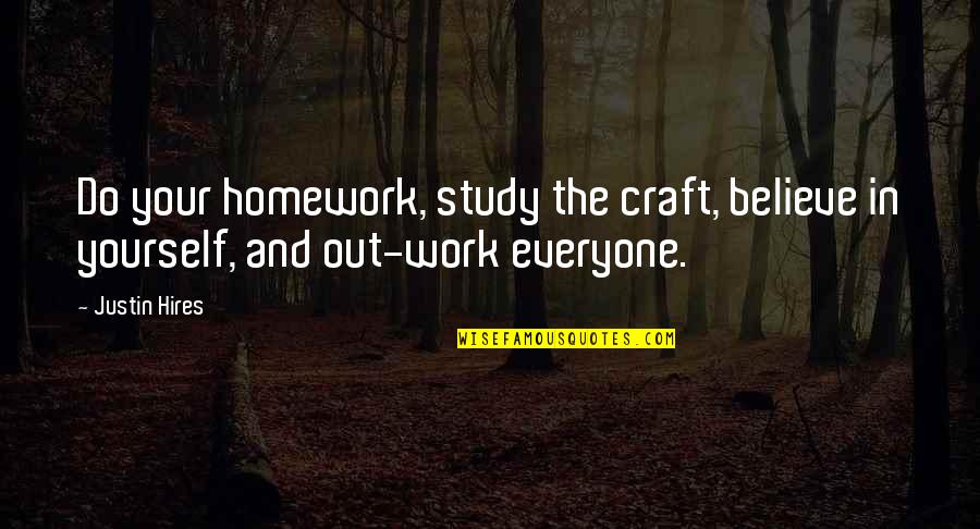Craft'll Quotes By Justin Hires: Do your homework, study the craft, believe in