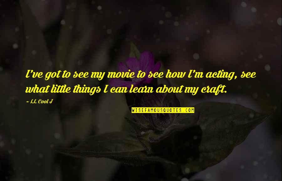 Craft'll Quotes By LL Cool J: I've got to see my movie to see