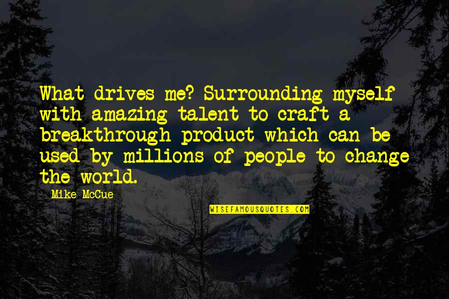 Craft'll Quotes By Mike McCue: What drives me? Surrounding myself with amazing talent