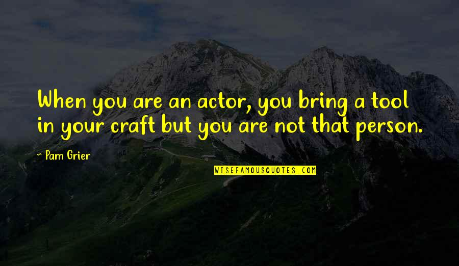 Craft'll Quotes By Pam Grier: When you are an actor, you bring a