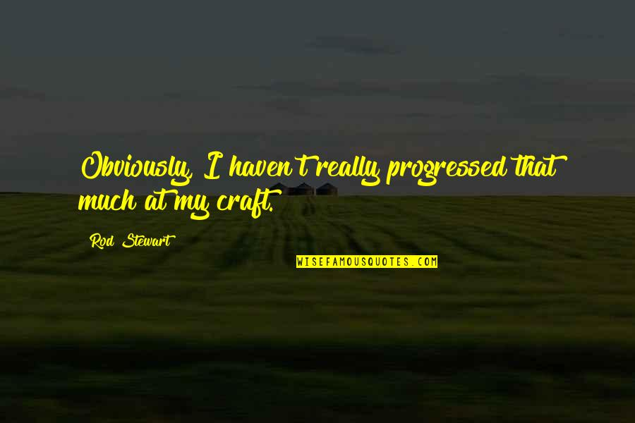 Craft'll Quotes By Rod Stewart: Obviously, I haven't really progressed that much at