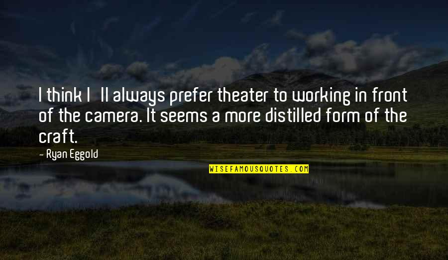Craft'll Quotes By Ryan Eggold: I think I'll always prefer theater to working