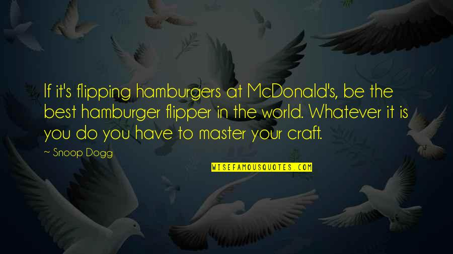 Craft'll Quotes By Snoop Dogg: If it's flipping hamburgers at McDonald's, be the