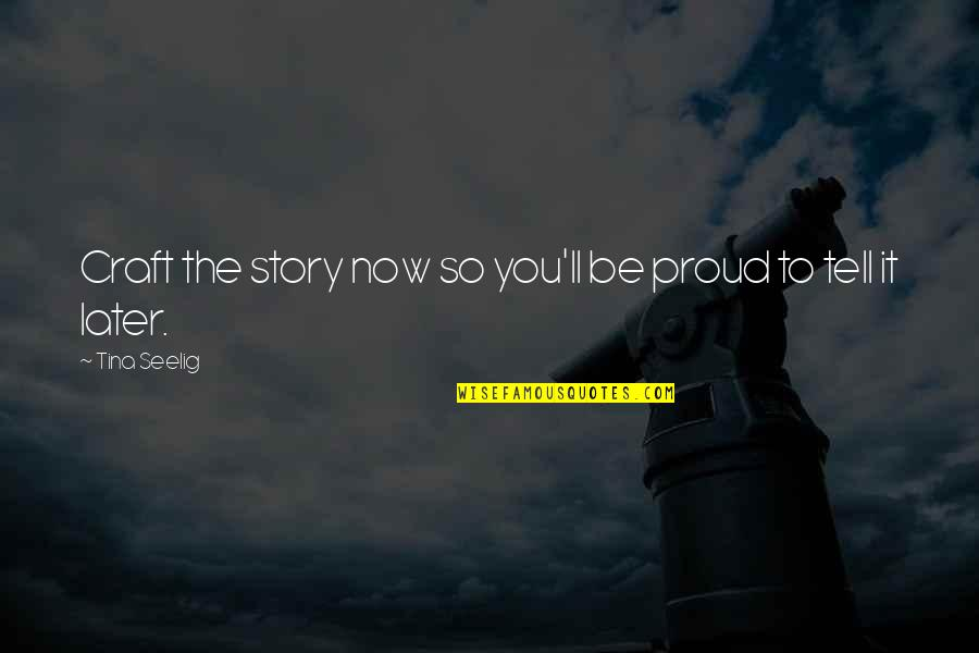 Craft'll Quotes By Tina Seelig: Craft the story now so you'll be proud